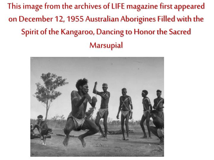 This image from the archives of LIFE magazine first appeared on December 12, 1955 Australian Aborigines Filled with the Spirit of the Kangaroo, Dancing to Honor the Sacred Marsupial