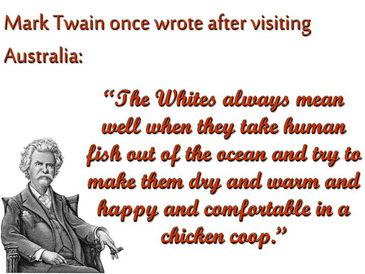 Mark Twain once wrote after visiting Australia: