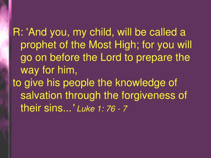 R: 'And you, my child, will be called a prophet of the Most High; for you will go on before the Lord to prepare the way for him,