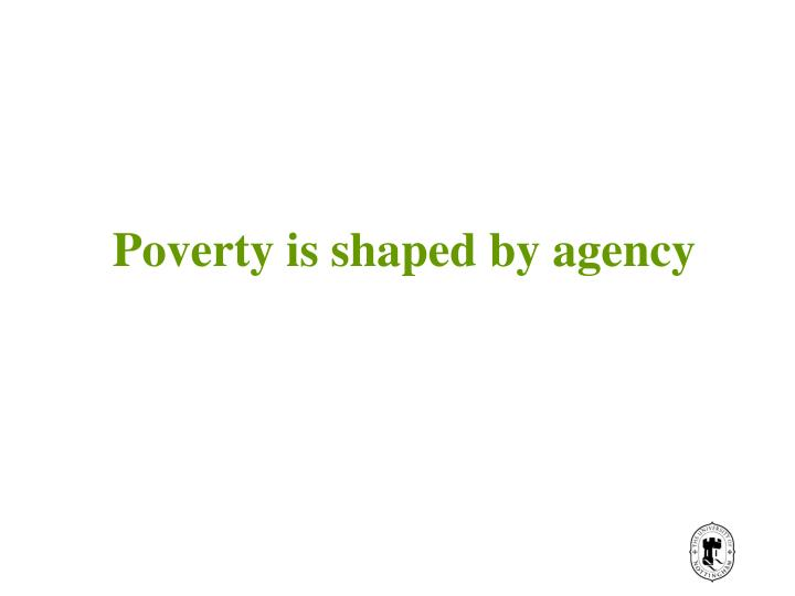 Poverty is shaped by agency