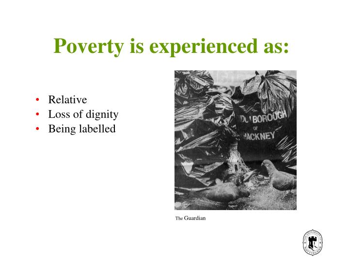 Poverty is experienced as: