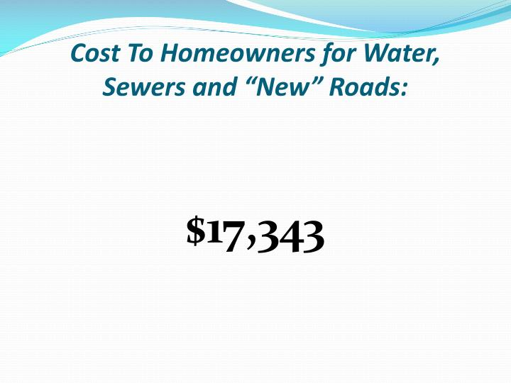 "Cost To Homeowners for Water, Sewers and ""New"" Roads:"