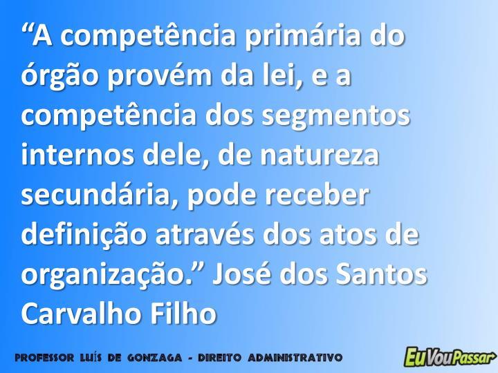 """""""A competência primária do órgão provém da lei, e a competência dos segmentos internos dele, de natureza secundária, pode receber definição através dos atos de organização."""" José dos Santos Carvalho Filho"""