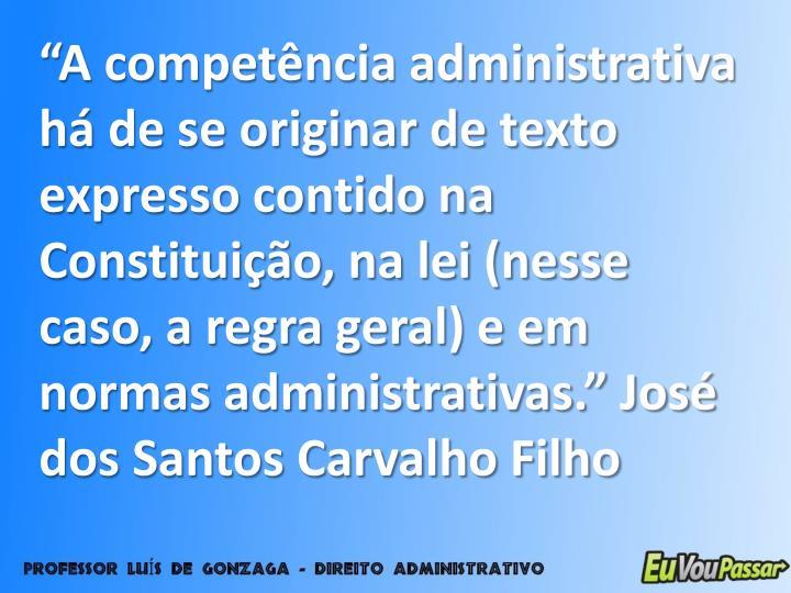 """""""A competência administrativa há de se originar de texto expresso contido na Constituição, na lei (nesse caso, a regra geral) e em normas administrativas."""" José dos Santos Carvalho Filho"""