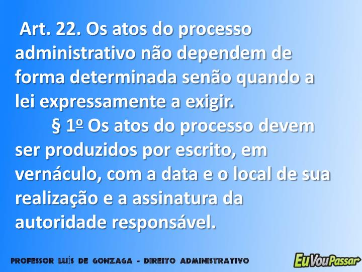 Art. 22. Os atos do processo administrativo não dependem de forma determinada senão quando a lei expressamente a exigir.