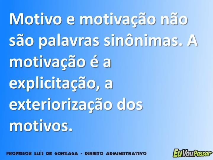Motivo e motivação não são palavras sinônimas. A motivação é a explicitação, a exteriorização dos motivos.