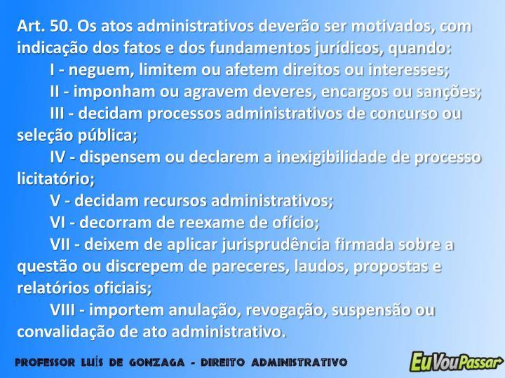 Art. 50. Os atos administrativos deverão ser motivados, com indicação dos fatos e dos fundamentos jurídicos, quando: