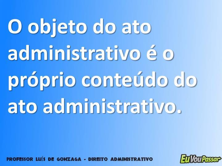 O objeto do ato administrativo é o próprio conteúdo do ato administrativo.