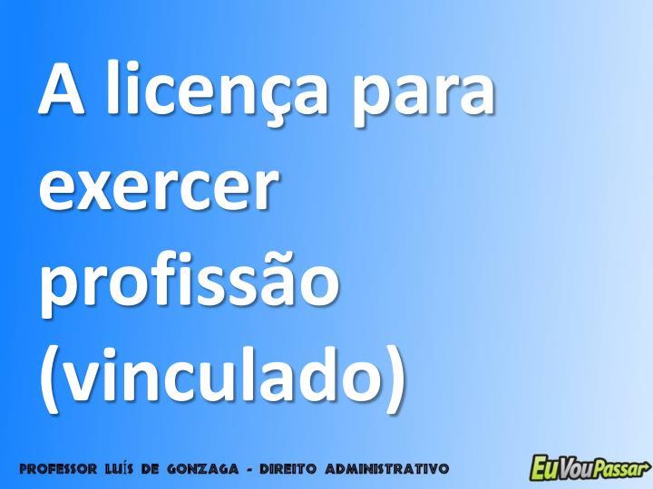 A licença para exercer profissão (vinculado)