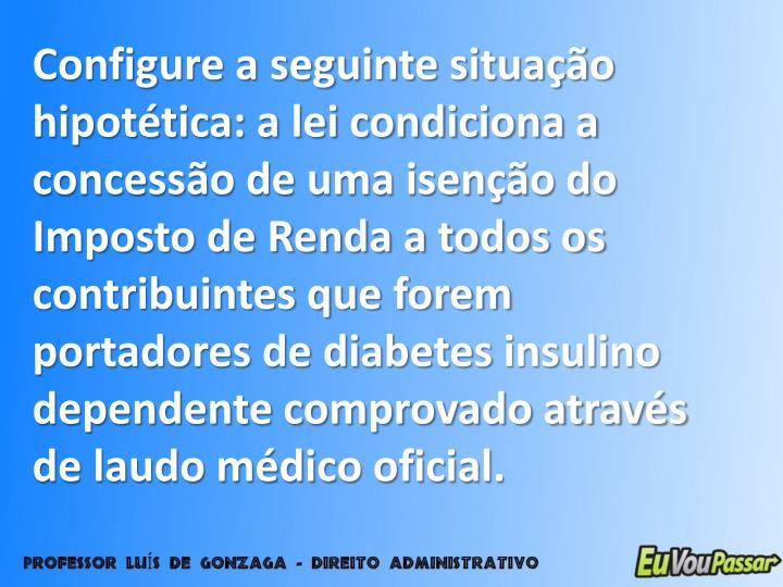 Configure a seguinte situação hipotética: a lei condiciona a concessão de uma isenção do Imposto de Renda a todos os contribuintes que forem portadores de diabetes