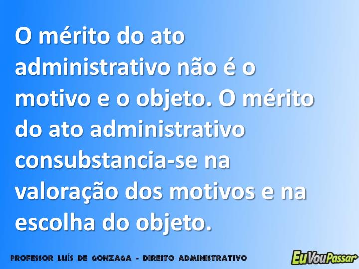 O mérito do ato administrativo não é o motivo e o objeto. O mérito do ato administrativo consubstancia-se na valoração dos motivos e na escolha do objeto.