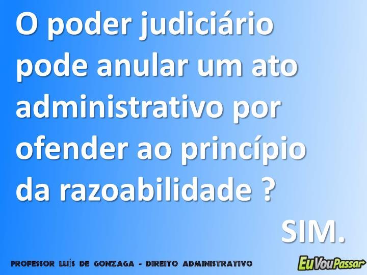 O poder judiciário pode anular um ato administrativo por ofender ao princípio da razoabilidade ?