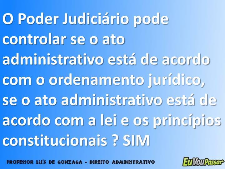 O Poder Judiciário pode controlar se o ato administrativo está de acordo com o ordenamento jurídico, se o ato administrativo está de acordo com a lei e os princípios constitucionais ? SIM