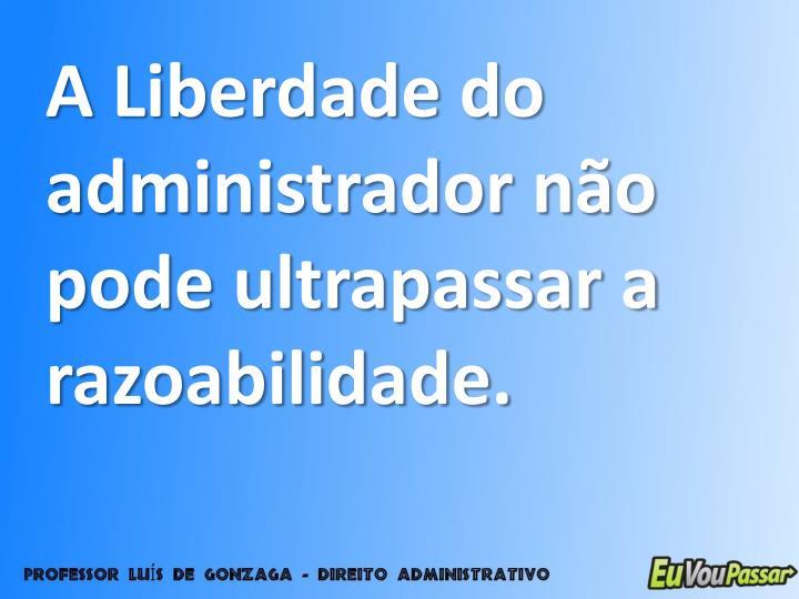 A Liberdade do administrador não pode ultrapassar a razoabilidade.