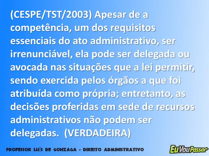 (CESPE/TST/2003) Apesar de a competência, um dos requisitos essenciais do ato administrativo, ser irrenunciável, ela pode ser delegada ou avocada nas situações que a lei permitir, sendo exercida pelos órgãos a que foi atribuída como própria; entretanto, as decisões proferidas em sede de recursos administrativos não podem ser delegadas.  (VERDADEIRA)