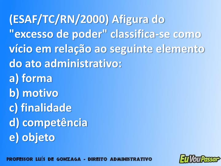 """(ESAF/TC/RN/2000) Afigura do """"excesso de poder"""" classifica-se como vício em relação ao seguinte elemento do ato administrativo:"""