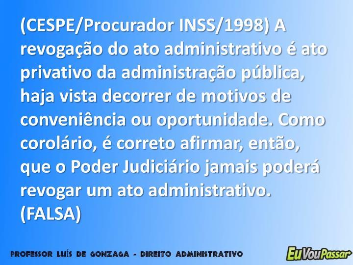 (CESPE/Procurador INSS/1998) A revogação do ato administrativo é ato privativo da administração pública, haja vista decorrer de motivos de conveniência ou oportunidade. Como corolário, é correto afirmar, então, que o Poder Judiciário jamais poderá revogar um ato administrativo. (FALSA)