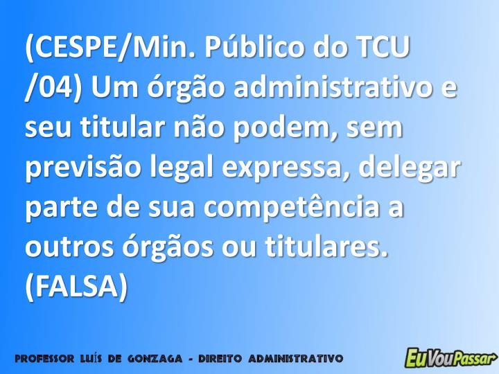(CESPE/Min. Público do TCU /04) Um órgão administrativo e seu titular não podem, sem previsão legal expressa, delegar parte de sua competência a outros órgãos ou titulares. (FALSA)