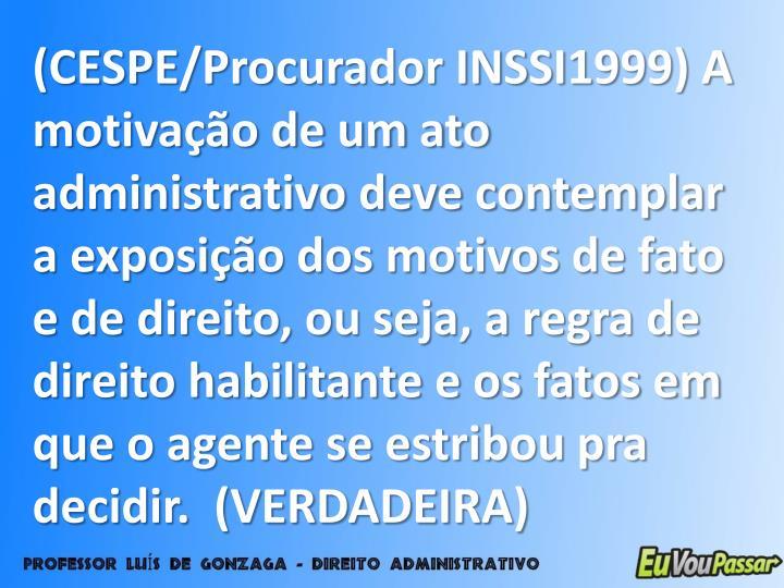 (CESPE/Procurador INSSI1999) A motivação de um ato administrativo deve contemplar a exposição dos motivos de fato e de direito, ou seja, a regra de direito habilitante e os fatos em que o agente se estribou pra decidir.  (VERDADEIRA)