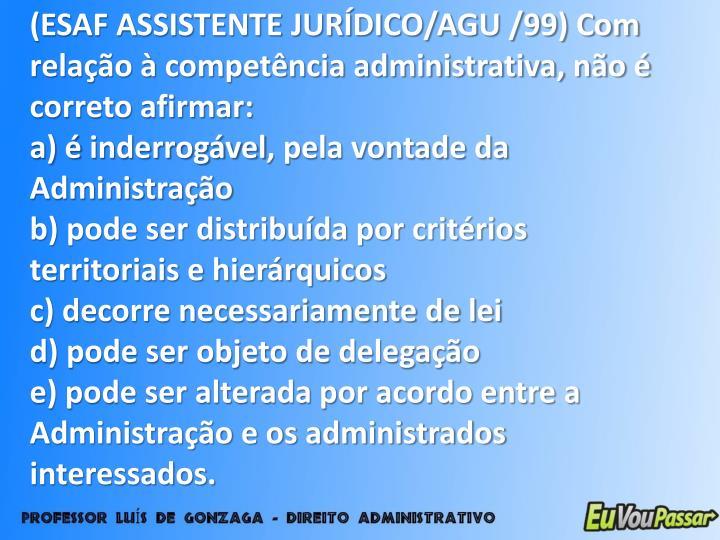 (ESAF ASSISTENTE JURÍDICO/AGU /99) Com relação à competência administrativa, não é correto afirmar:
