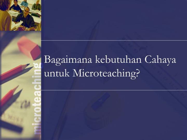 Bagaimana kebutuhan Cahaya untuk Microteaching?