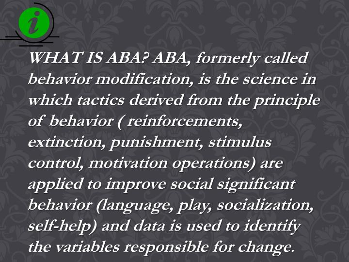 WHAT IS ABA? ABA, formerly called behavior modification, is the science in which tactics derived from the principle of behavior ( reinforcements, extinction, punishment, stimulus control, motivation operations) are applied to improve social significant behavior (language, play, socialization, self-help) and data is used to identify the variables responsible for change