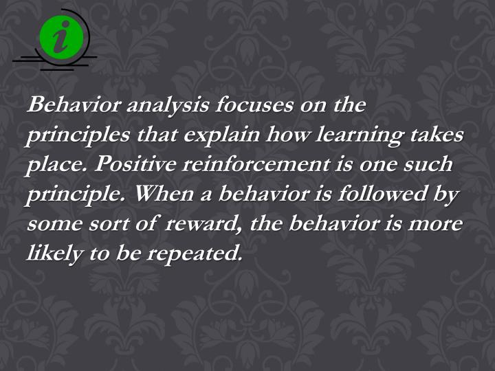 Behavior analysis focuses on the principles that explain how learning takes place. Positive reinforcement is one such principle. When a behavior is followed by some sort of reward, the behavior is more likely to be repeated