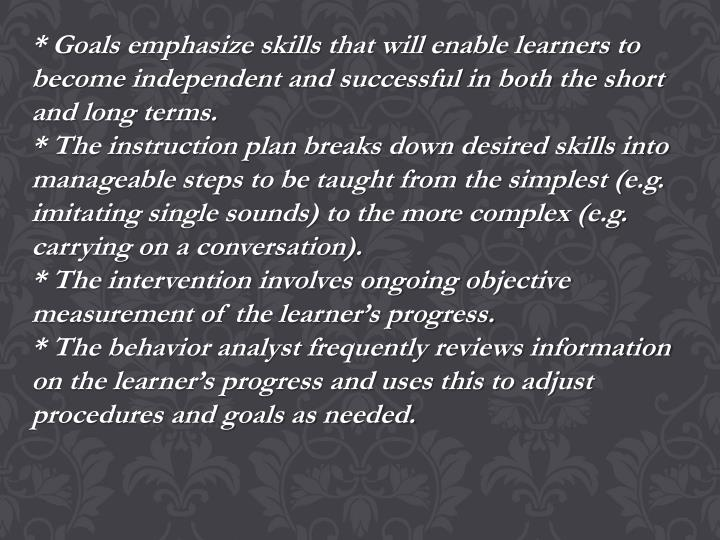 * Goals emphasize skills that will enable learners to become independent and successful in both the short and long terms.