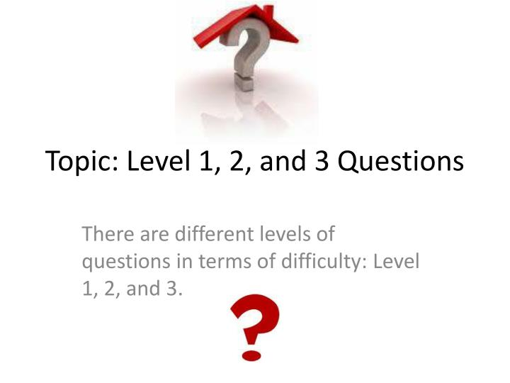 Topic level 1 2 and 3 questions