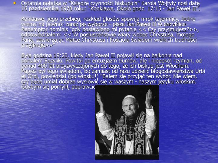 """Ostatnia notatka w """"Księdze czynności biskupich"""" Karola Wojtyły nosi datę 16 października 1978 roku: """"Konklawe. Około godz. 17:15 - Jan Paweł II""""."""