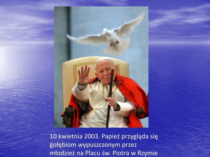 10 kwietnia 2003. Papież przygląda się gołębiom wypuszczonym przez młodzież na Placu św. Piotra w Rzymie