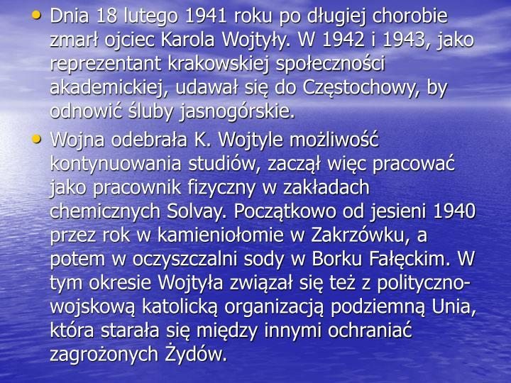 Dnia 18 lutego 1941 roku po długiej chorobie zmarł ojciec Karola Wojtyły. W 1942 i 1943, jako reprezentant krakowskiej społeczności akademickiej, udawał się do Częstochowy, by odnowić śluby jasnogórskie.