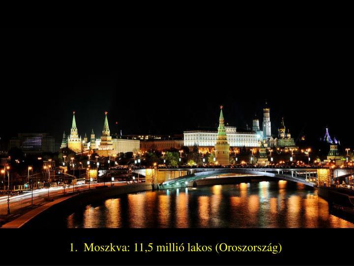 1.  Moszkva: 11,5 millió lakos (Oroszország)