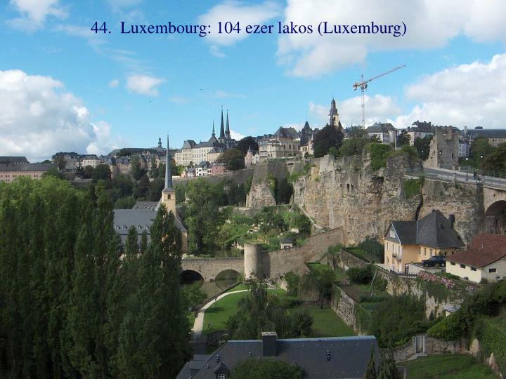 44.  Luxembourg: 104 ezer lakos (Luxemburg)