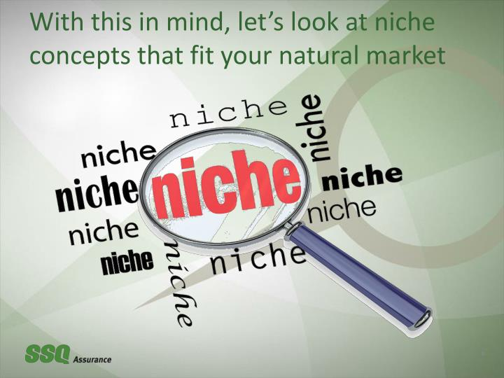 With this in mind, let's look at niche concepts that fit your natural market
