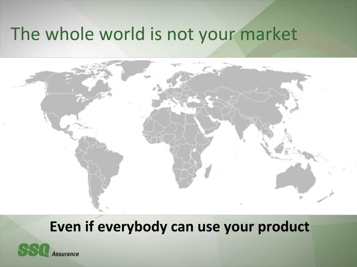 The whole world is not your market
