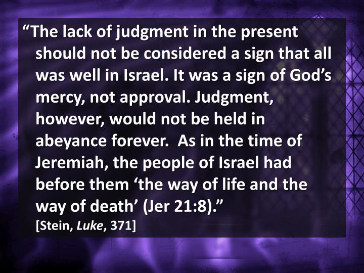 """The lack of judgment in the present should not be considered a sign that all was well in Israel. It was a sign of God's mercy, not approval. Judgment, however, would not be held in  abeyance forever.  As in the time of Jeremiah, the people of Israel had before them 'the way of life and the  way of death' ("