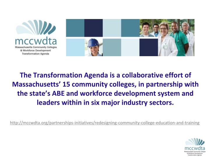 The Transformation Agenda is a collaborative effort of Massachusetts' 15 community colleges, in partnership with the state's ABE and workforce development system and leaders within in six major industry sectors.