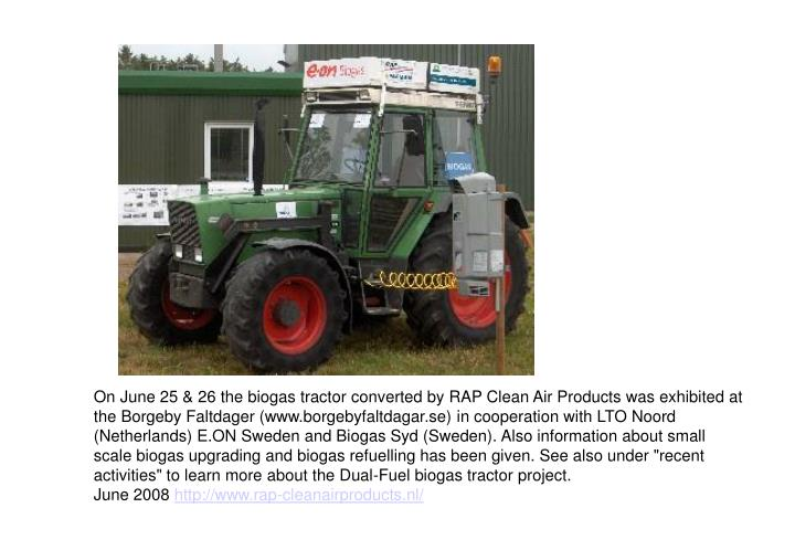 "On June 25 & 26 the biogas tractor converted by RAP Clean Air Products was exhibited at the Borgeby Faltdager (www.borgebyfaltdagar.se) in cooperation with LTO Noord (Netherlands) E.ON Sweden and Biogas Syd (Sweden). Also information about small scale biogas upgrading and biogas refuelling has been given. See also under ""recent activities"" to learn more about the Dual-Fuel biogas tractor project."