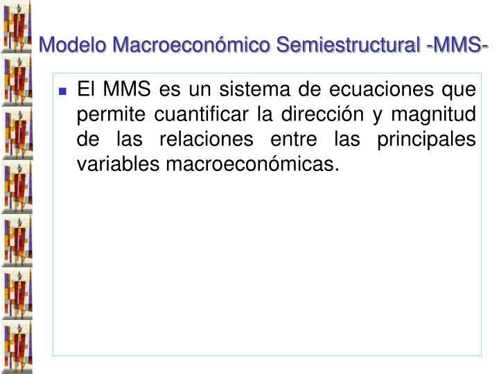 El MMS es un sistema de ecuaciones que permite cuantificar la dirección y magnitud de las relaciones entre las principales variables macroeconómicas.