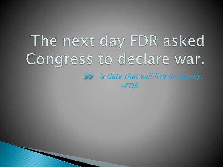 The next day FDR asked Congress to declare war.
