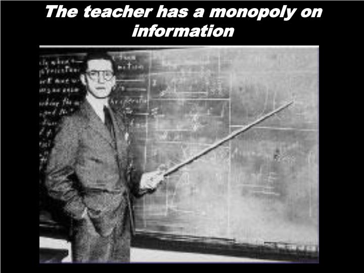 The teacher has a monopoly on information