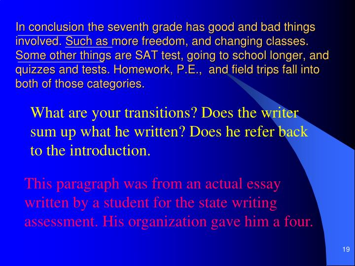 In conclusion the seventh grade has good and bad things involved. Such as more freedom, and changing classes. Some other things are SAT test, going to school longer, and quizzes and tests. Homework, P.E.,  and field trips fall into both of those categories.