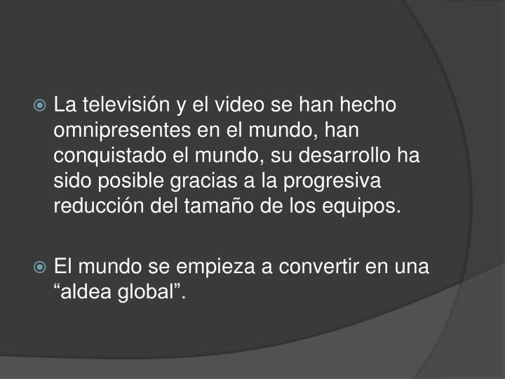 La televisión y el video se han hecho omnipresentes en el mundo, han conquistado el mundo, su desarrollo ha sido posible gracias a la progresiva reducción del tamaño de los equipos.