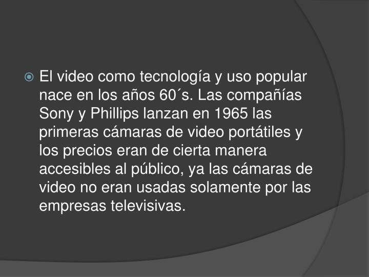 El video como tecnología y uso popular nace en los años 60´s. Las compañías Sony y Phillips lanzan en 1965 las primeras cámaras de video portátiles y los precios eran de cierta manera accesibles al público, ya las cámaras de video no eran usadas solamente por las empresas televisivas.