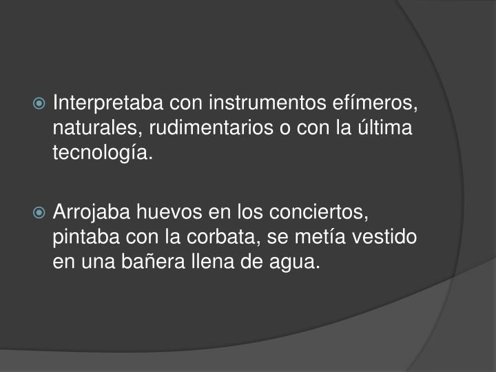 Interpretaba con instrumentos efímeros, naturales, rudimentarios o con la última tecnología.