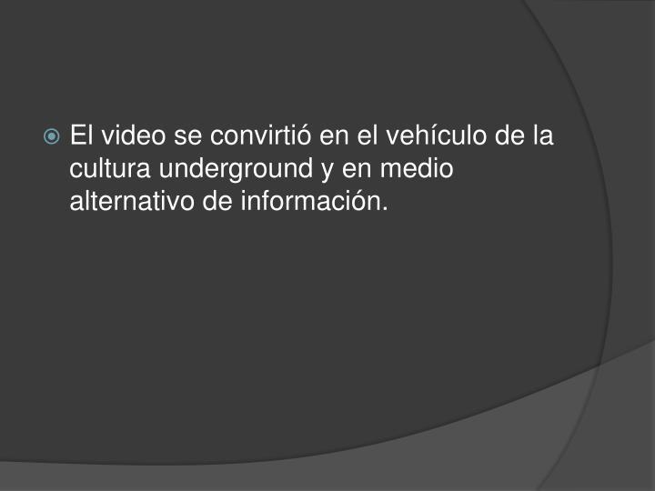 El video se convirtió en el vehículo de la cultura underground y en medio alternativo de información.