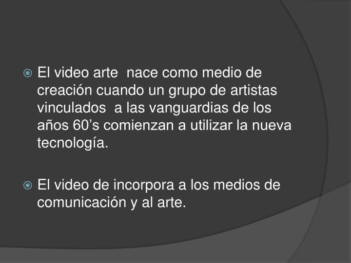 El video arte  nace como medio de creación cuando un grupo de artistas vinculados  a las vanguardias de los años 60's comienzan a utilizar la nueva tecnología.