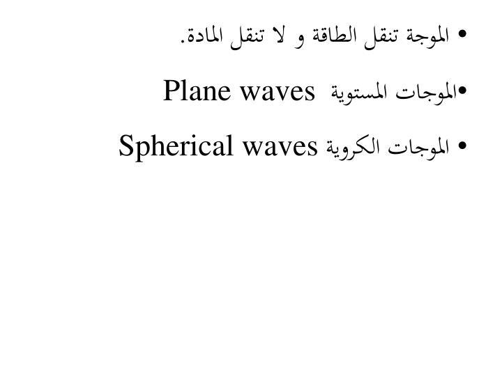 الموجة تنقل الطاقة و لا تنقل المادة.