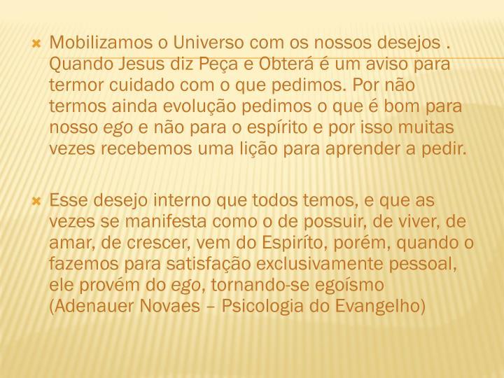 Mobilizamos o Universo com os nossos desejos . Quando Jesus diz Peça e Obterá é um aviso para termor cuidado com o que pedimos. Por não termos ainda evolução pedimos o que é bom para nosso